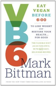 VB6: Eat Vegan Before 6:00 to Lose Weight and Restore Your Health . . . for Good by Mark Bitman